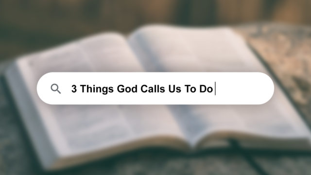 3 Things God Calls Us To Do