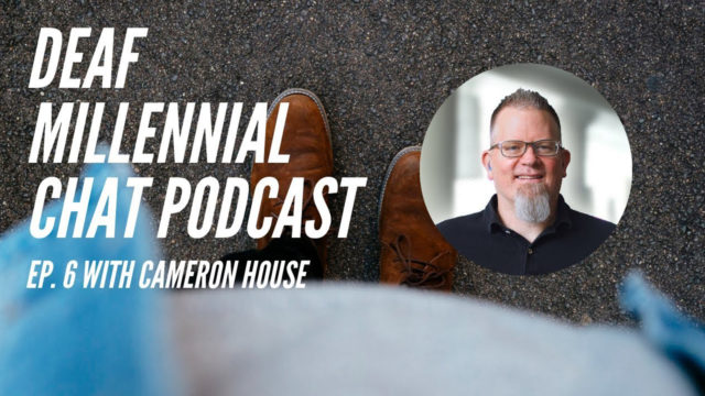 Deaf Millennial Chat Podcast Episode 6: Cameron House