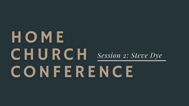Home Church Conference Session 2: Steve Dye