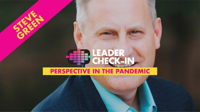 Leader Check-In - Steve Green: Perspective in the Pandemic